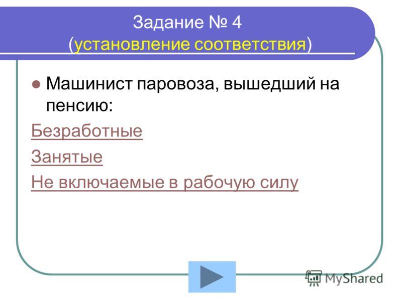 Задание 4 (установление соответствия) Машинист паровоза, вышедший на пенсию: Безработные Занятые Не включаемые в рабочую силу