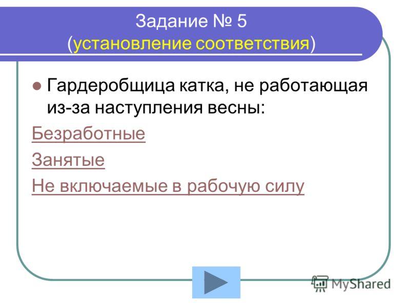 Задание 5 (установление соответствия) Гардеробщица катка, не работающая из-за наступления весны: Безработные Занятые Не включаемые в рабочую силу