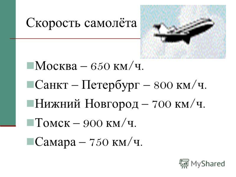 Скорость самолёта. Москва – 650 км / ч. Санкт – Петербург – 800 км / ч. Нижний Новгород – 700 км / ч. Томск – 900 км / ч. Самара – 750 км / ч.