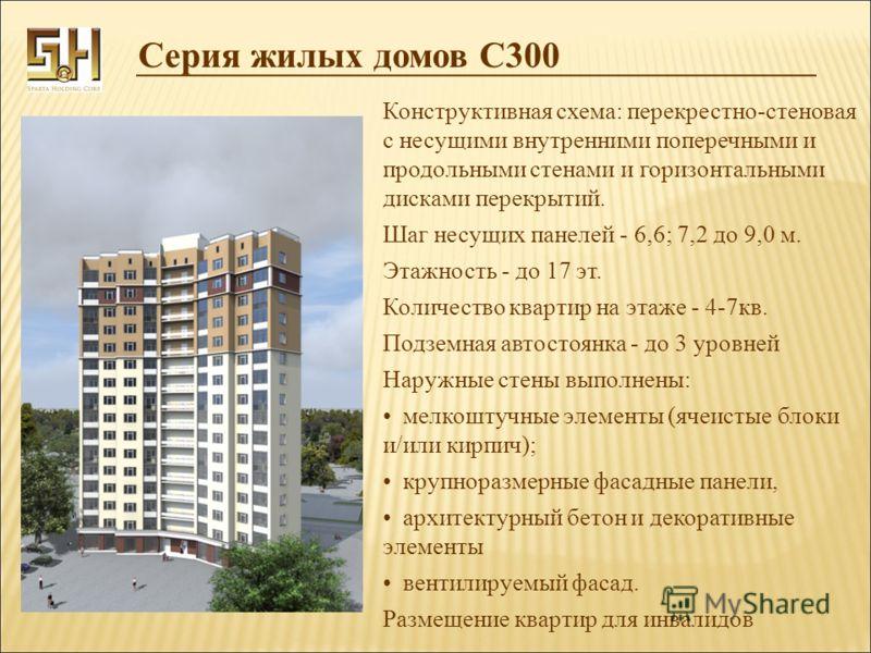 Серия жилых домов С300 Конструктивная схема: перекрестно-стеновая с несущими внутренними поперечными и продольными стенами и горизонтальными дисками перекрытий. Шаг несущих панелей - 6,6; 7,2 до 9,0 м. Этажность - до 17 эт. Количество квартир на этаж