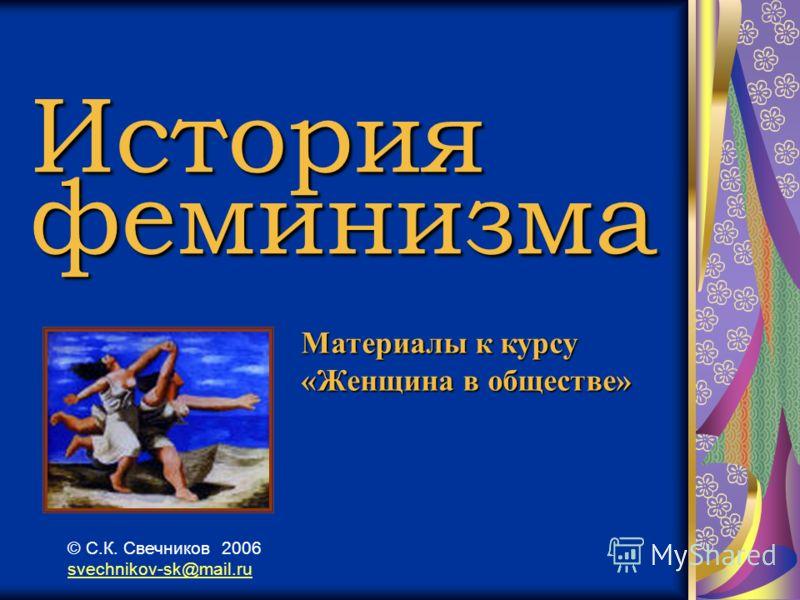 История феминизма Материалы к курсу «Женщина в обществе» © С.К. Свечников 2006 svechnikov-sk@mail.ru