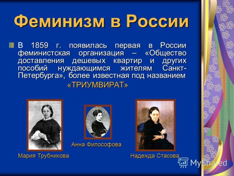 Феминизм в России В 1 11 1859 г. появилась первая в России феминистская организация – «Общество доставления дешевых квартир и других пособий нуждающимся жителям Санкт- Петербурга», более известная под названием «ТРИУМВИРАТ» Мария Трубникова Анна Фило