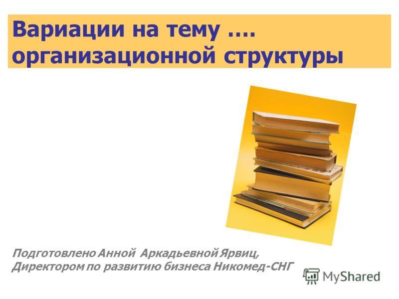 Вариации на тему …. организационной структуры Подготовлено Анной Аркадьевной Ярвиц, Директором по развитию бизнеса Никомед-СНГ