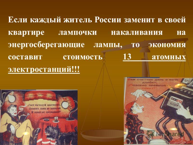 Если каждый житель России заменит в своей квартире лампочки накаливания на энергосберегающие лампы, то экономия составит стоимость 13 атомных электростанций!!!