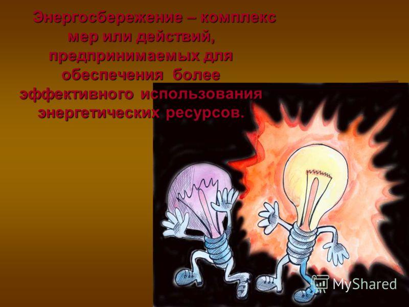 Энергосбережение – комплекс мер или действий, предпринимаемых для обеспечения более эффективного использования энергетических ресурсов. Энергосбережение – комплекс мер или действий, предпринимаемых для обеспечения более эффективного использования эне