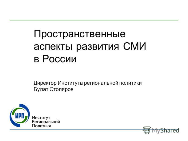Пространственные аспекты развития СМИ в России Директор Института региональной политики Булат Столяров
