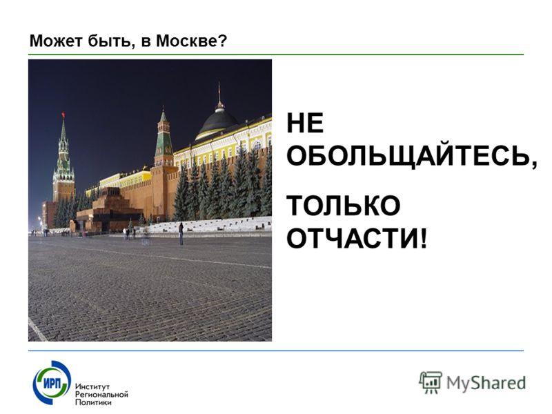 Может быть, в Москве? НЕ ОБОЛЬЩАЙТЕСЬ, ТОЛЬКО ОТЧАСТИ!