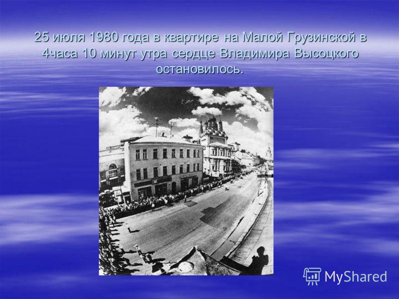 25 июля 1980 года в квартире на Малой Грузинской в 4часа 10 минут утра сердце Владимира Высоцкого остановилось.