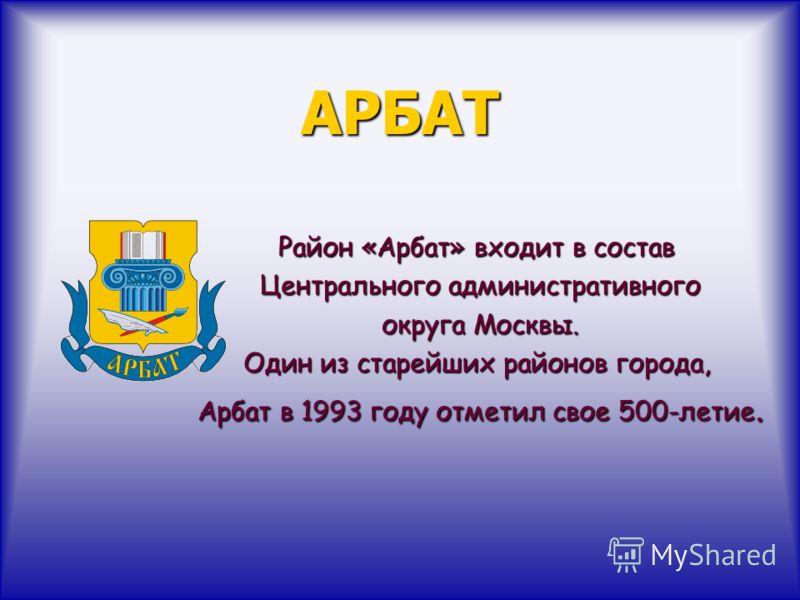 АРБАТ Район «Арбат» входит в состав Центрального административного Центрального административного округа Москвы. округа Москвы. Один из старейших районов города, Арбат в 1993 году отметил свое 500-летие. Арбат в 1993 году отметил свое 500-летие.
