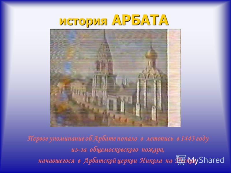 история АРБАТА Первое упоминание об Арбате попало в летопись в 1443 году из-за общемосковского пожара, начавшегося в Арбатской церкви Никола на Песках.