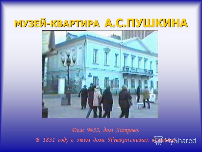 МУЗЕЙ-КВАРТИРА А.С.ПУШКИНА Дом 53, дом Хитрово. В 1831 году в этом доме Пушкин снимал комнаты.