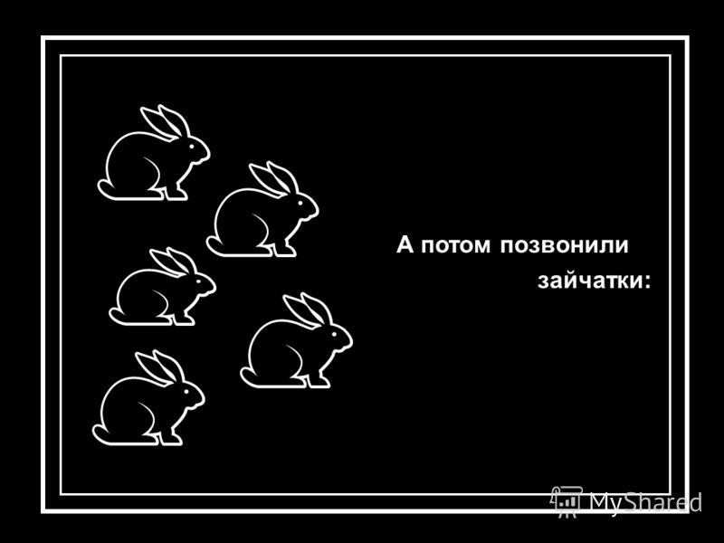 А потом позвонили зайчатки: