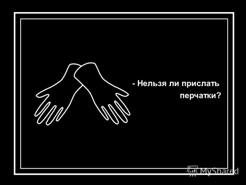 - Нельзя ли прислать перчатки?