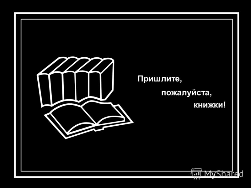 Пришлите, пожалуйста, книжки!