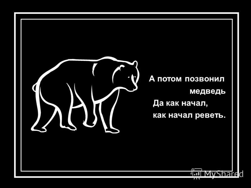А потом позвонил медведь Да как начал, как начал реветь.