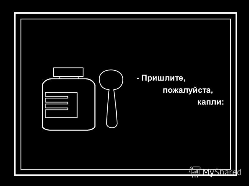 - Пришлите, пожалуйста, капли: