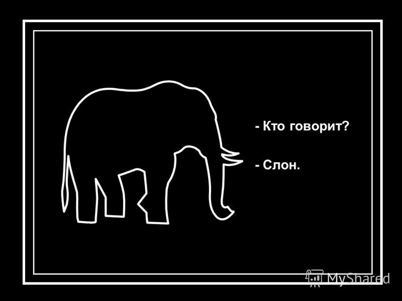 - Кто говорит? - Слон.