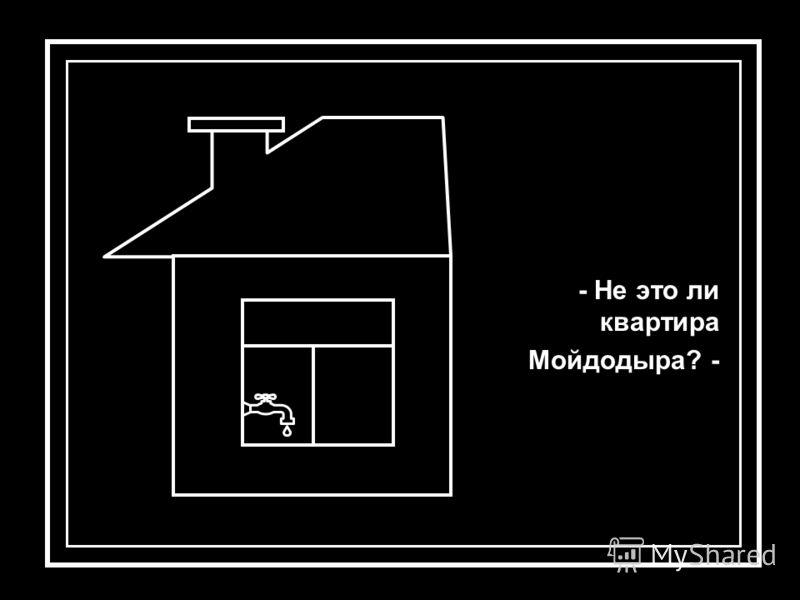 - Не это ли квартира Мойдодыра? -