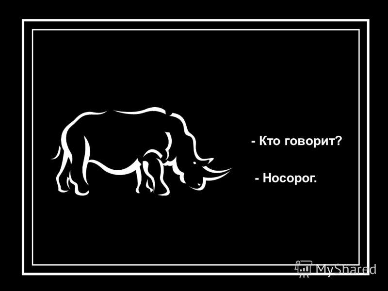 - Кто говорит? - Носорог.