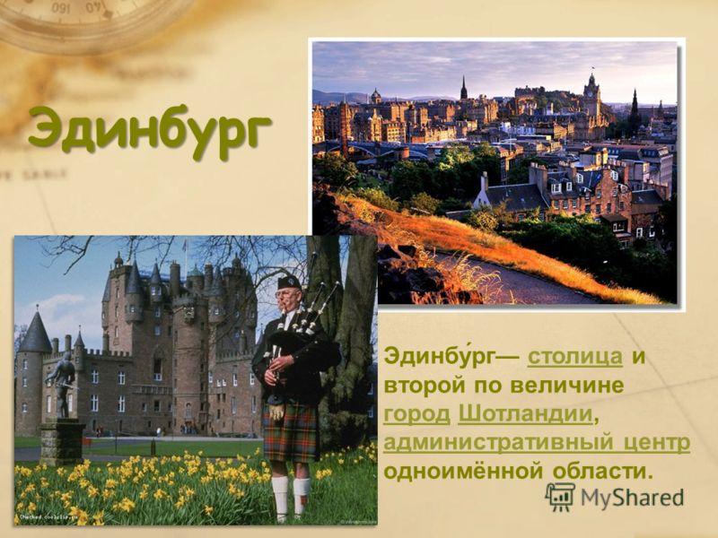 Эдинбург Эдинбу́рг столица и второй по величине город Шотландии, административный центр одноимённой области.столица городШотландии административный центр