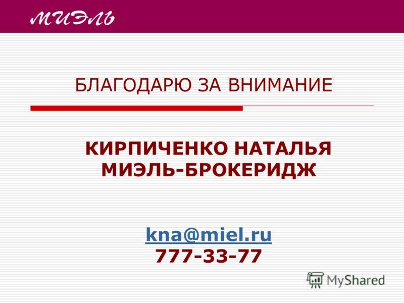 КИРПИЧЕНКО НАТАЛЬЯ МИЭЛЬ-БРОКЕРИДЖ kna@miel.ru 777-33-77 kna@miel.ru БЛАГОДАРЮ ЗА ВНИМАНИЕ