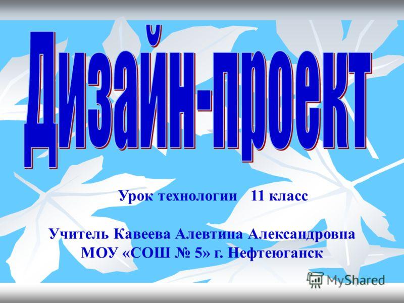 Урок технологии 11 класс Учитель Кавеева Алевтина Александровна МОУ «СОШ 5» г. Нефтеюганск