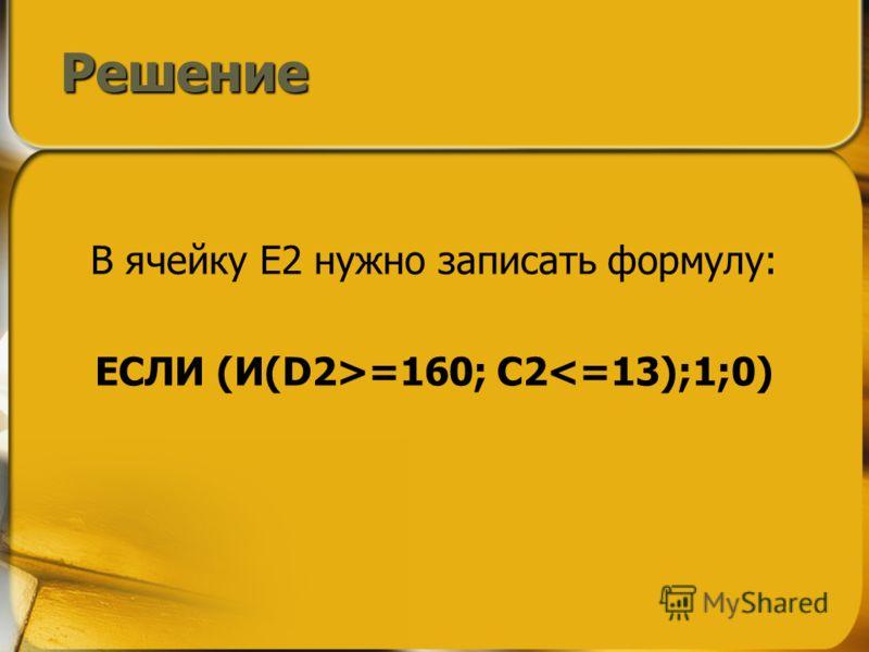 В ячейку E2 нужно записать формулу: ЕСЛИ (И(D2>=160; C2