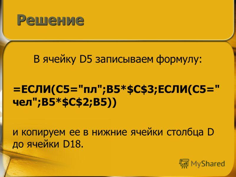 В ячейку D5 записываем формулу: =ЕСЛИ(C5=пл;B5*$C$3;ЕСЛИ(C5= чел;B5*$C$2;B5)) и копируем ее в нижние ячейки столбца D до ячейки D18. Решение