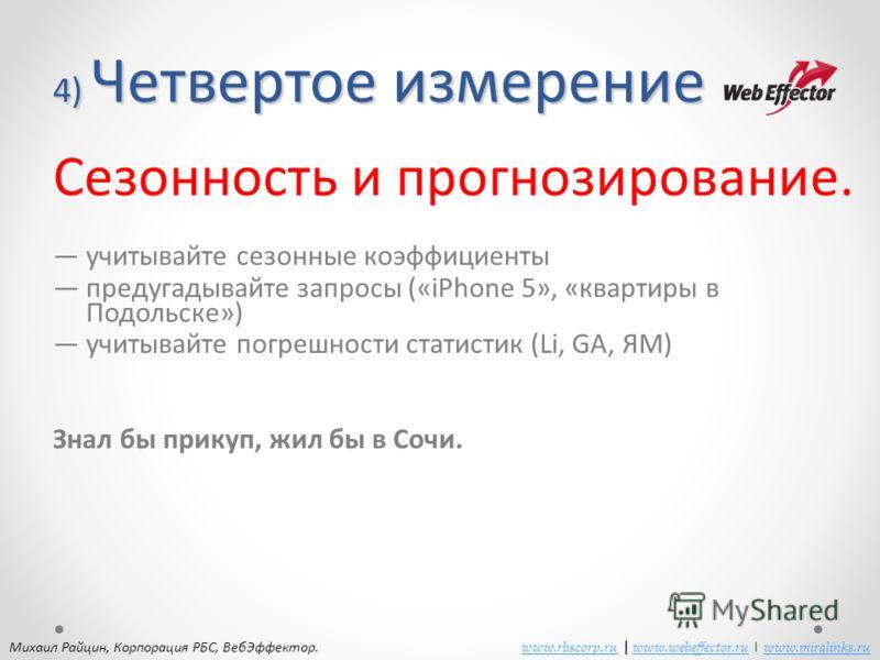 4) Четвертое измерение Сезонность и прогнозирование. учитывайте сезонные коэффициенты предугадывайте запросы («iPhone 5», «квартиры в Подольске») учитывайте погрешности статистик (Li, GA, ЯМ) Знал бы прикуп, жил бы в Сочи. Михаил Райцин, Корпорация Р
