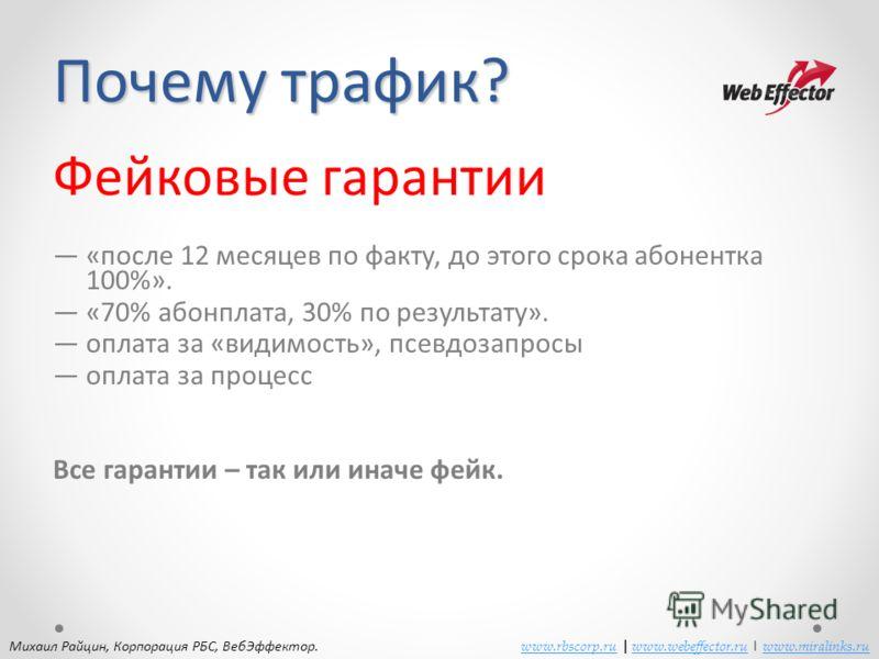 Почему трафик? Фейковые гарантии «после 12 месяцев по факту, до этого срока абонентка 100%». «70% абонплата, 30% по результату». оплата за «видимость», псевдозапросы оплата за процесс Все гарантии – так или иначе фейк. Михаил Райцин, Корпорация РБС,