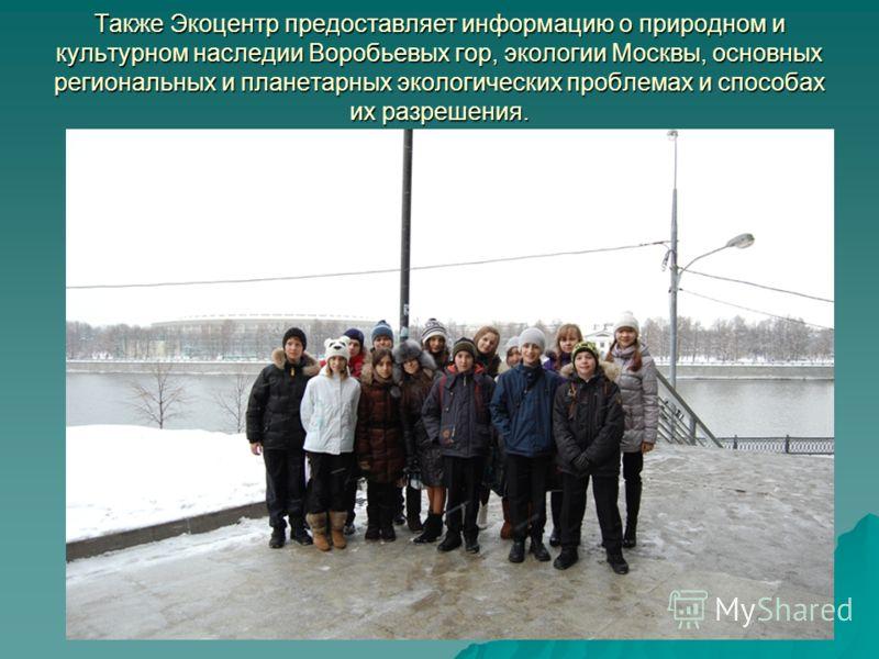 Также Экоцентр предоставляет информацию о природном и культурном наследии Воробьевых гор, экологии Москвы, основных региональных и планетарных экологических проблемах и способах их разрешения.