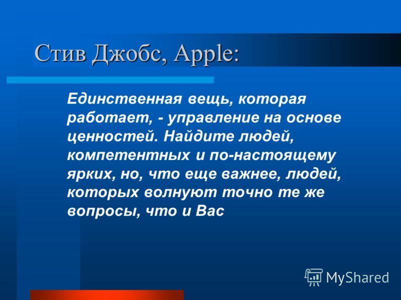 Стив Джобс, Apple: Единственная вещь, которая работает, - управление на основе ценностей. Найдите людей, компетентных и по-настоящему ярких, но, что еще важнее, людей, которых волнуют точно те же вопросы, что и Вас
