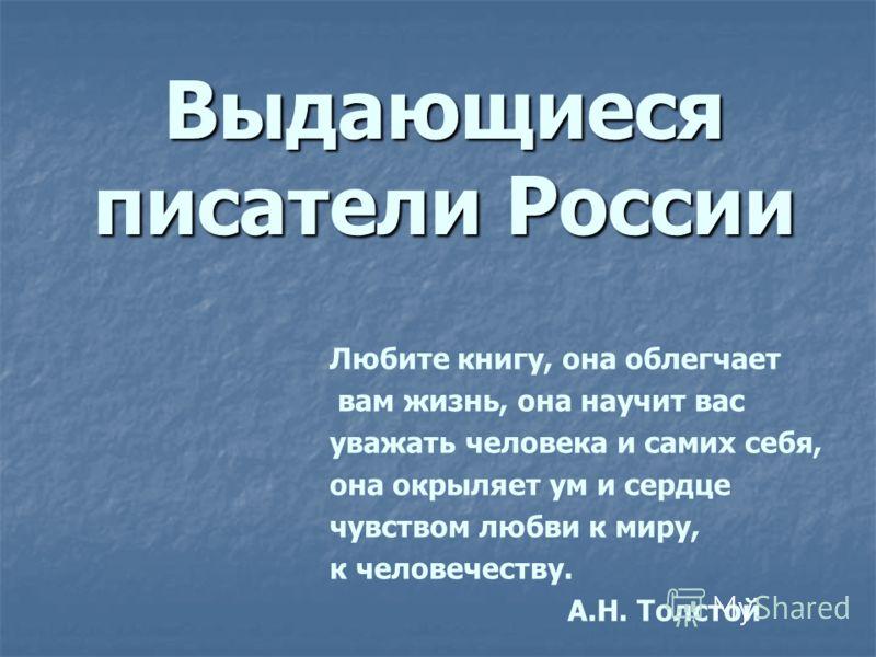 Выдающиеся писатели России Любите книгу, она облегчает вам жизнь, она научит вас уважать человека и самих себя, она окрыляет ум и сердце чувством любви к миру, к человечеству. А.Н. Толстой