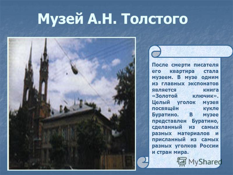 Музей А.Н. Толстого После смерти писателя его квартира стала музеем. В музе одним из главных экспонатов является книга «Золотой ключик». Целый уголок музея посвящён кукле Буратино. В музее представлен Буратино, сделанный из самых разных материалов и