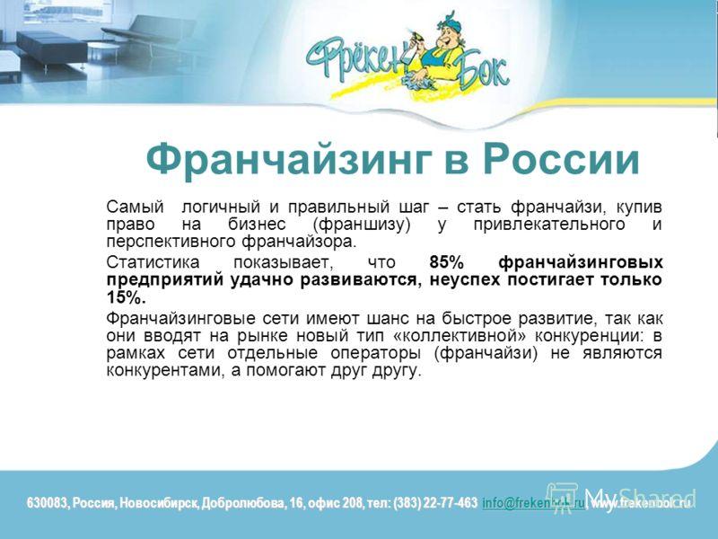 Франчайзинг в России Самый логичный и правильный шаг – стать франчайзи, купив право на бизнес (франшизу) у привлекательного и перспективного франчайзора. Статистика показывает, что 85% франчайзинговых предприятий удачно развиваются, неуспех постигает