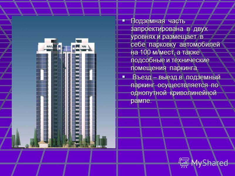 Подземная часть запроектирована в двух уровнях и размещает в себе парковку автомобилей на 100 м/мест, а также подсобные и технические помещения паркинга. Подземная часть запроектирована в двух уровнях и размещает в себе парковку автомобилей на 100 м/