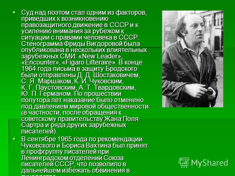 Суд над поэтом стал одним из факторов, приведших к возникновению правозащитного движение в СССР и к усилению внимания за рубежом к ситуации с правами человека в СССР. Стенограмма Фриды Вигдоровой была опубликована в нескольких влиятельных зарубежных
