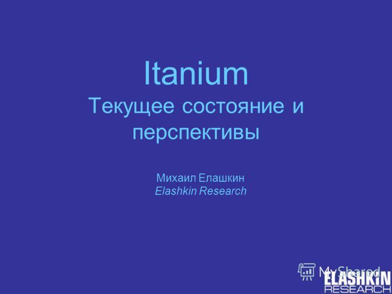 Itanium Текущее состояние и перспективы Михаил Елашкин Elashkin Research