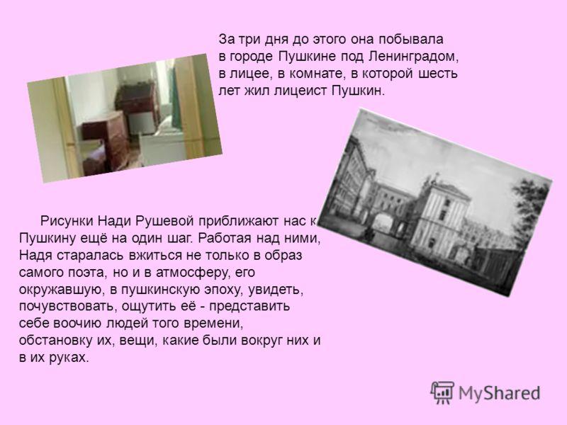 За три дня до этого она побывала в городе Пушкине под Ленинградом, в лицее, в комнате, в которой шесть лет жил лицеист Пушкин. Рисунки Нади Рушевой приближают нас к Пушкину ещё на один шаг. Работая над ними, Надя старалась вжиться не только в образ с