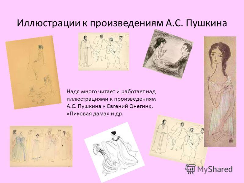 Иллюстрации к произведениям А.С. Пушкина Надя много читает и работает над иллюстрациями к произведениям А.С. Пушкина « Евгений Онегин», «Пиковая дама» и др.