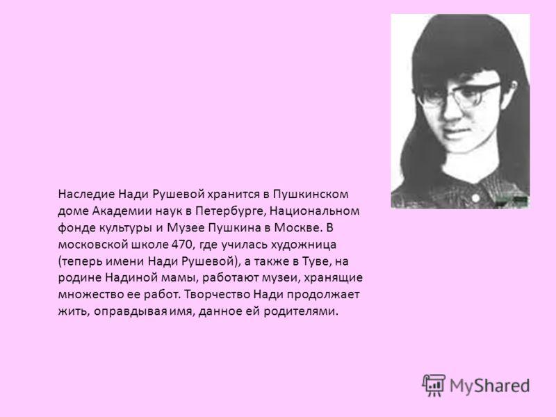 Наследие Нади Рушевой хранится в Пушкинском доме Академии наук в Петербурге, Национальном фонде культуры и Музее Пушкина в Москве. В московской школе 470, где училась художница (теперь имени Нади Рушевой), а также в Туве, на родине Надиной мамы, рабо