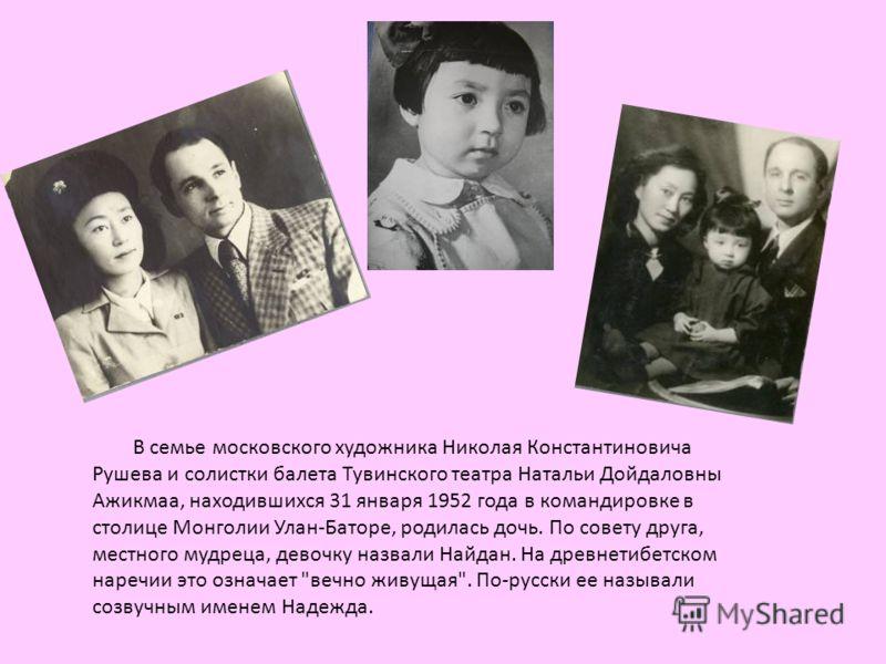 В семье московского художника Николая Константиновича Рушева и солистки балета Тувинского театра Натальи Дойдаловны Ажикмаа, находившихся 31 января 1952 года в командировке в столице Монголии Улан-Баторе, родилась дочь. По совету друга, местного мудр