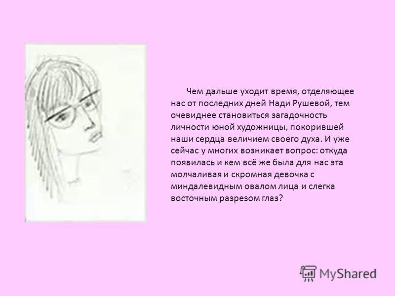 Чем дальше уходит время, отделяющее нас от последних дней Нади Рушевой, тем очевиднее становиться загадочность личности юной художницы, покорившей наши сердца величием своего духа. И уже сейчас у многих возникает вопрос: откуда появилась и кем всё же
