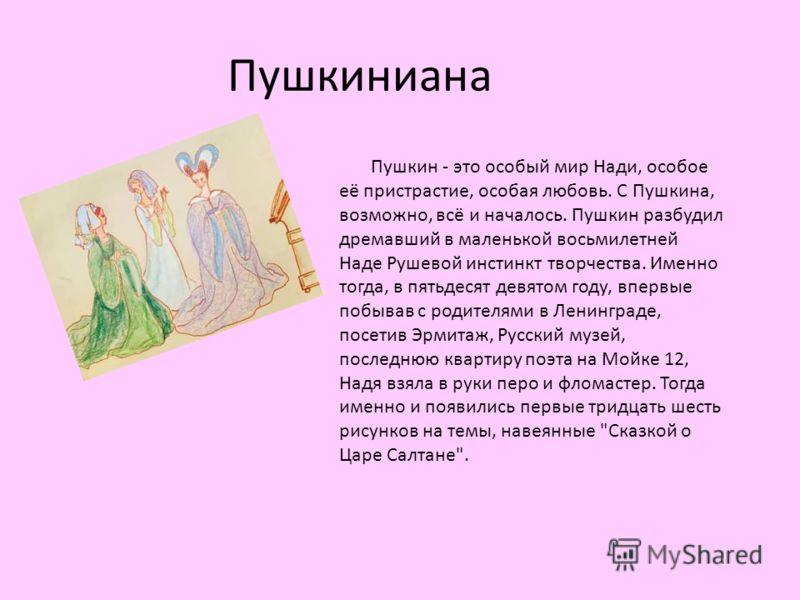 Пушкиниана Пушкин - это особый мир Нади, особое её пристрастие, особая любовь. С Пушкина, возможно, всё и началось. Пушкин разбудил дремавший в маленькой восьмилетней Наде Рушевой инстинкт творчества. Именно тогда, в пятьдесят девятом году, впервые п