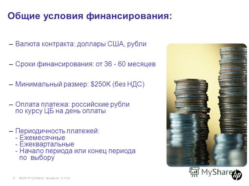 ©2009 HP Confidential template rev. 12.10.0912 –Валюта контракта: доллары США, рубли –Сроки финансирования: от 36 - 60 месяцев –Минимальный размер: $250K (без НДС) –Оплата платежа: российские рубли по курсу ЦБ на день оплаты –Периодичность платежей:
