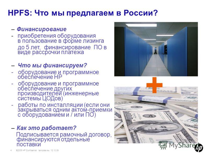 ©2009 HP Confidential template rev. 12.10.094 HPFS: Что мы предлагаем в России? + –Финансирование -приобретения оборудования в пользование в форме лизинга до 5 лет, финансирование ПО в виде рассрочки платежа –Что мы финансируем? - оборудование и прог