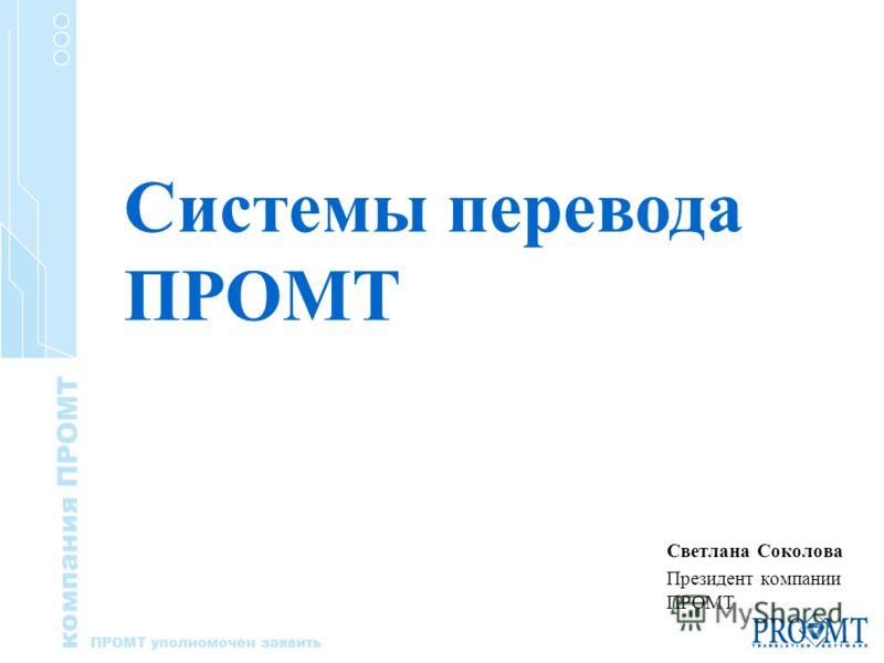 Светлана Соколова Президент компании ПРОМТ Системы перевода ПРОМТ
