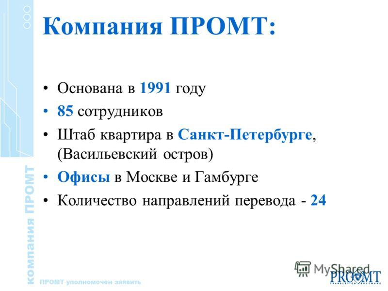 Компания ПРОМТ: Основана в 1991 году 85 сотрудников Штаб квартира в Санкт-Петербурге, (Васильевский остров) Офисы в Москве и Гамбурге Количество направлений перевода - 24