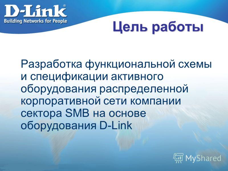 Цель работы Разработка функциональной схемы и спецификации активного оборудования распределенной корпоративной сети компании сектора SMB на основе оборудования D-Link