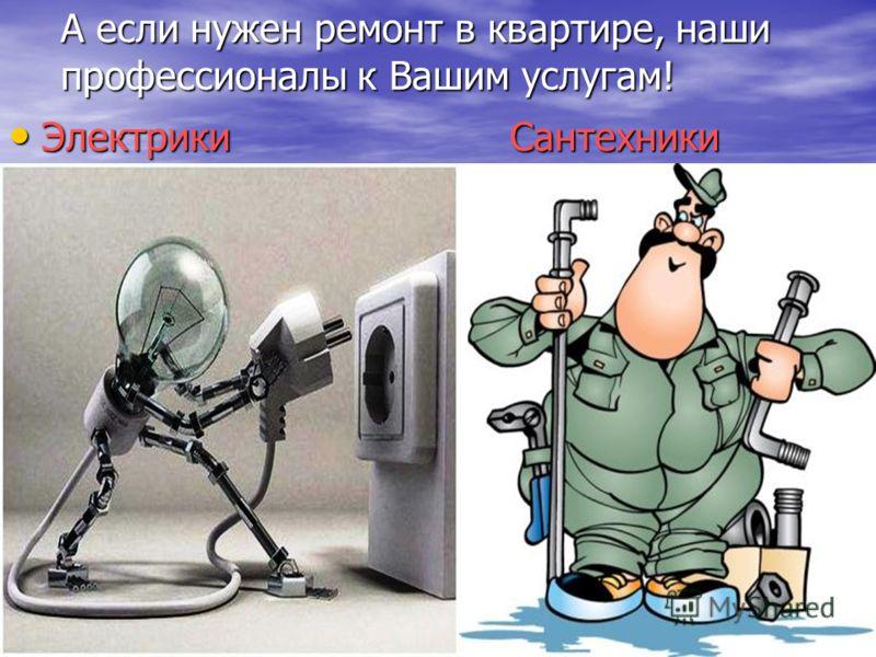А если нужен ремонт в квартире, наши профессионалы к Вашим услугам! Электрики Сантехники Электрики Сантехники